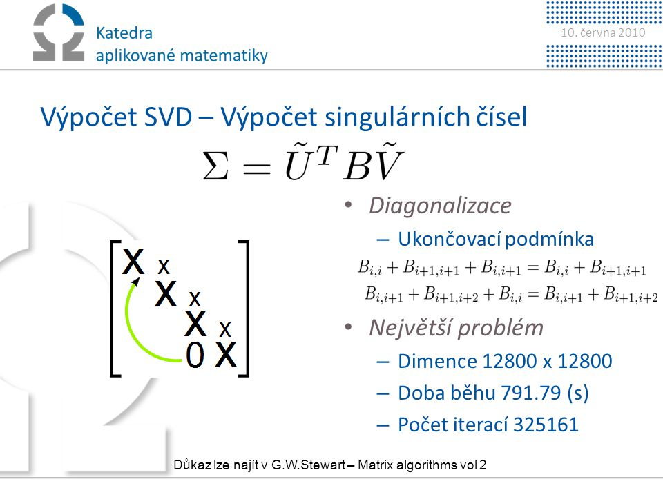 10. června 2010 Výpočet SVD – Výpočet singulárních čísel • Diagonalizace – Ukončovací podmínka • Největší problém – Dimence 12800 x 12800 – Doba běhu