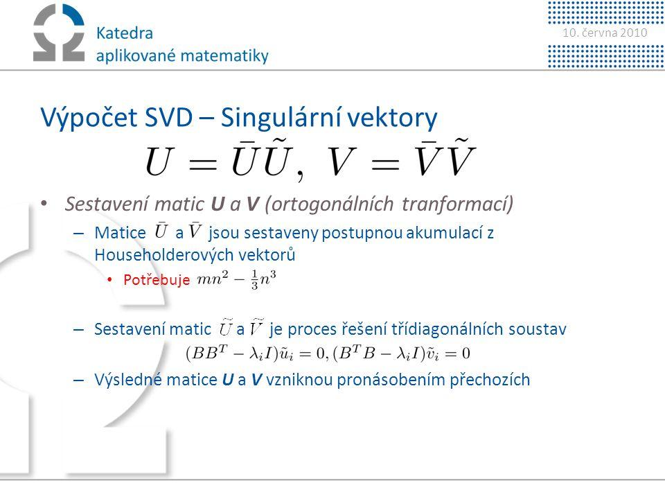10. června 2010 Výpočet SVD – Singulární vektory • Sestavení matic U a V (ortogonálních tranformací) – Matice a jsou sestaveny postupnou akumulací z H