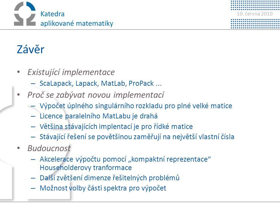 10. června 2010 Závěr • Existující implementace – ScaLapack, Lapack, MatLab, ProPack... • Proč se zabývat novou implementací – Výpočet úplného singulá