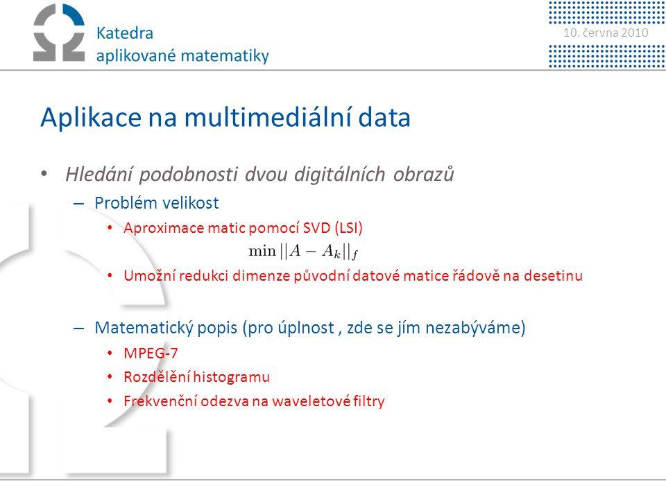 10. června 2010 Aplikace na multimediální data • Hledání podobnosti dvou digitálních obrazů – Problém velikost • Aproximace matic pomocí SVD (LSI) • U