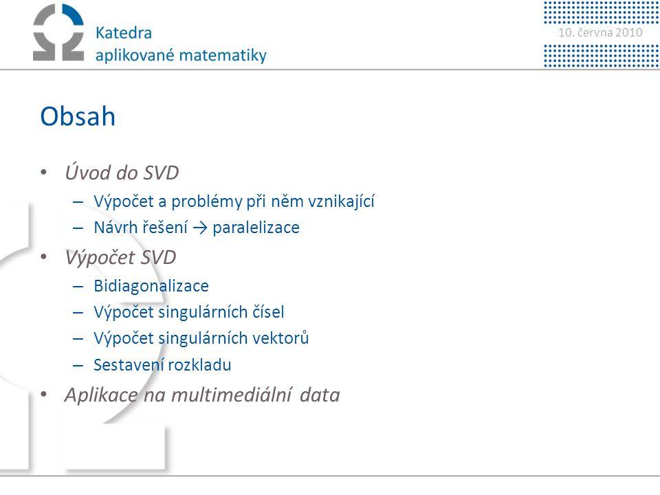 10. června 2010 Obsah • Úvod do SVD – Výpočet a problémy při něm vznikající – Návrh řešení → paralelizace • Výpočet SVD – Bidiagonalizace – Výpočet si
