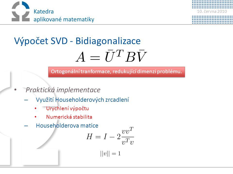 10. června 2010 Výpočet SVD - Bidiagonalizace • Praktická implementace – Využití Householderových zrcadlení • Urychlení výpočtu • Numerická stabilita