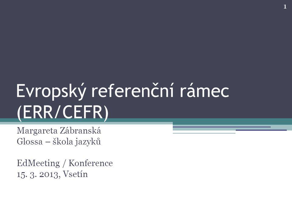 1 Evropský referenční rámec (ERR/CEFR) Margareta Zábranská Glossa – škola jazyků EdMeeting / Konference 15. 3. 2013, Vsetín