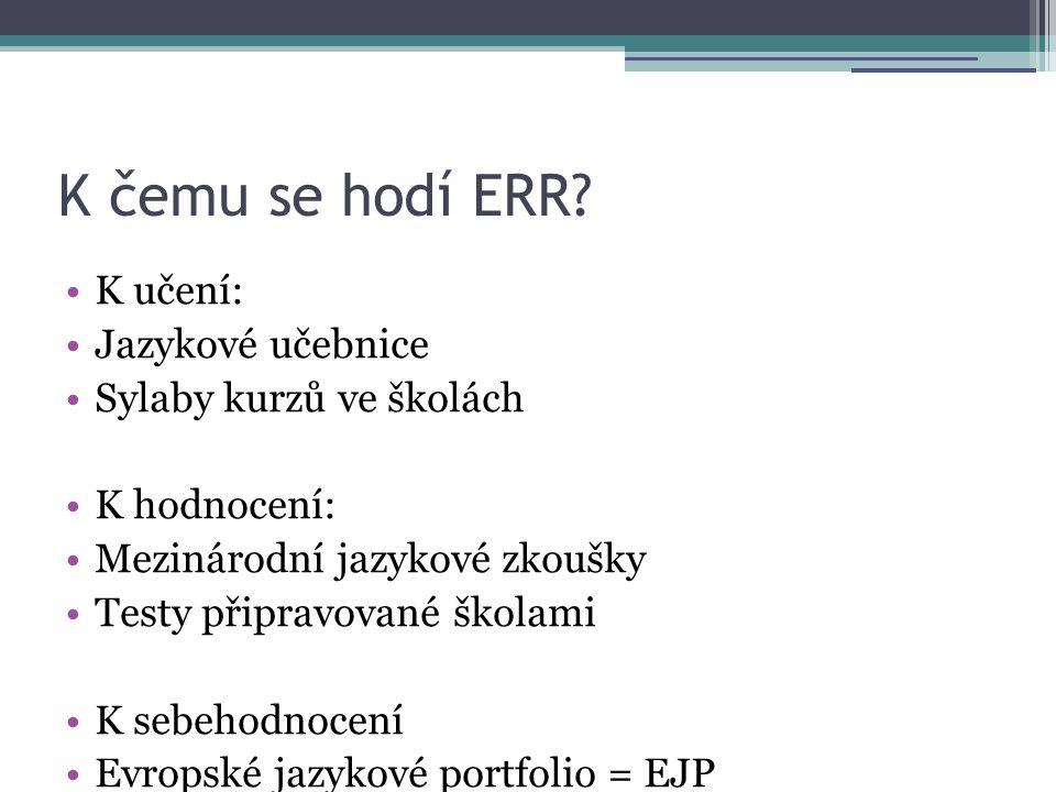 K čemu se hodí ERR? •K učení: •Jazykové učebnice •Sylaby kurzů ve školách •K hodnocení: •Mezinárodní jazykové zkoušky •Testy připravované školami •K s