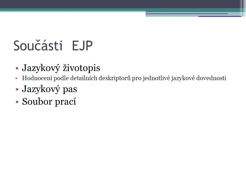 Součásti EJP •Jazykový životopis •Hodnocení podle detailních deskriptorů pro jednotlivé jazykové dovednosti •Jazykový pas •Soubor prací