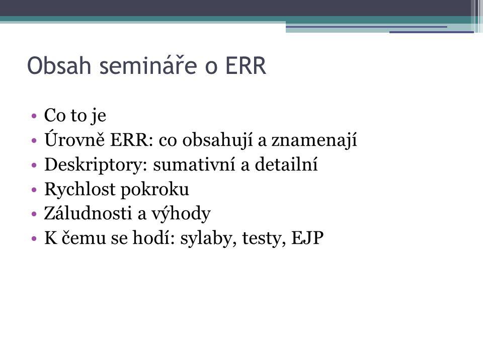 Shrnutí •ERR má popsané jednotlivé úrovně A1, A2, B1, B2, C1, C2 •Každá vyšší úroveň zahrnuje dovednosti nižší •ERR je rozlišeno na jednotlivé jazykové dovednosti: poslech, čtení, mluvení, psaní •Každá úroveň má svá specifika, co nového umíme vyjádřit.