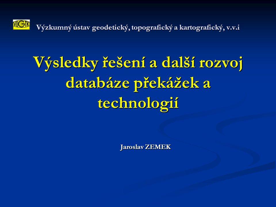 Výzkumný ústav geodetický, topografický a kartografický, v.v.i Výsledky řešení a další rozvoj databáze překážek a technologií Jaroslav ZEMEK