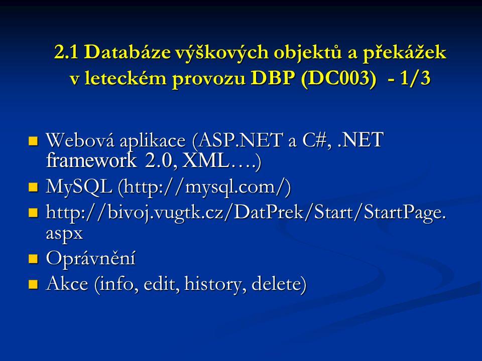 2.1 Databáze výškových objektů a překážek v leteckém provozu DBP (DC003) - 1/3  Webová aplikace (ASP.NET a C #,.NET framework 2.0, XML ….)  MySQL (h