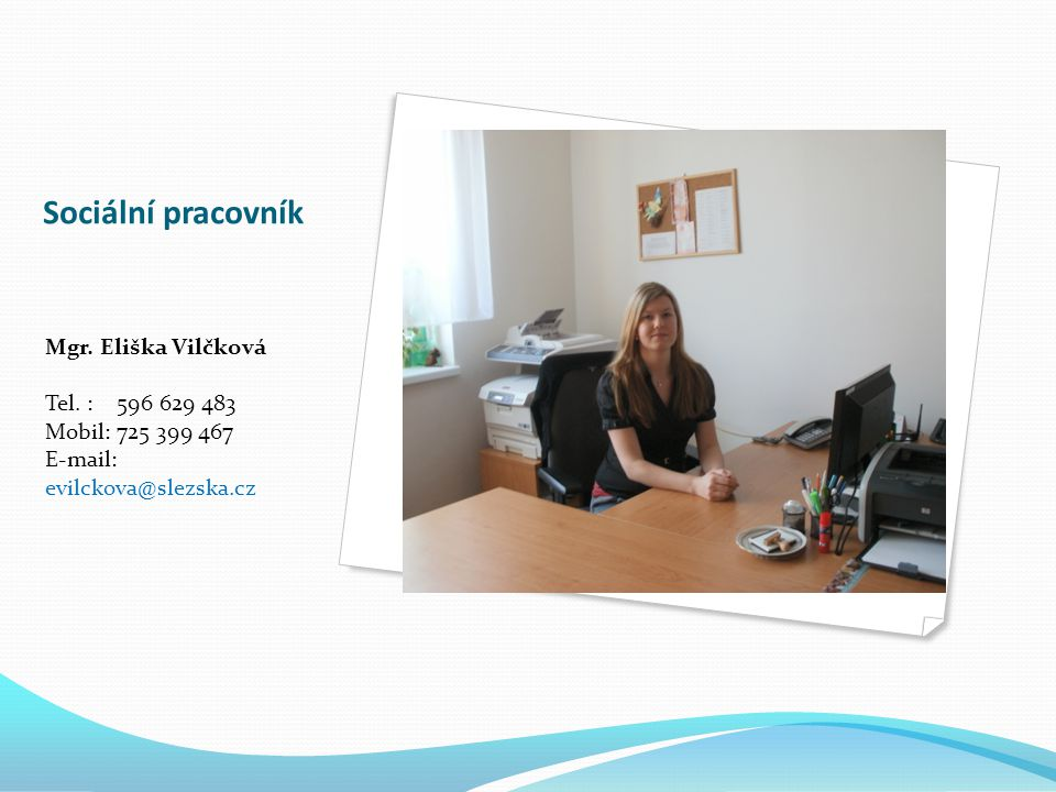 Sociální pracovník Mgr. Eliška Vilčková Tel. : 596 629 483 Mobil: 725 399 467 E-mail: evilckova@slezska.cz