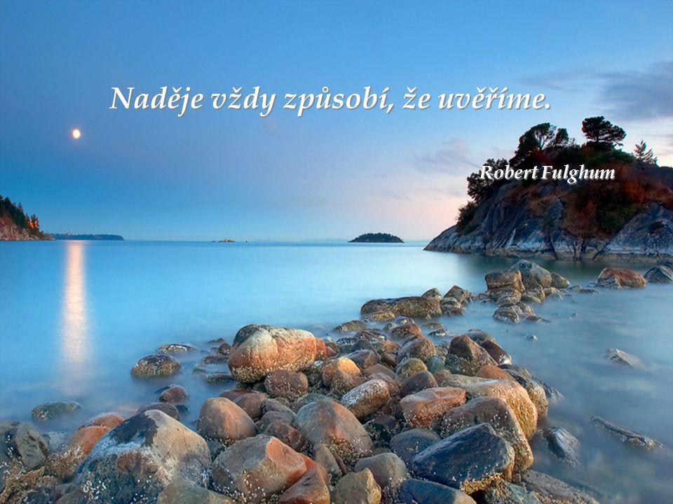 Naděje vždy způsobí, že uvěříme. Robert Fulghum Robert Fulghum
