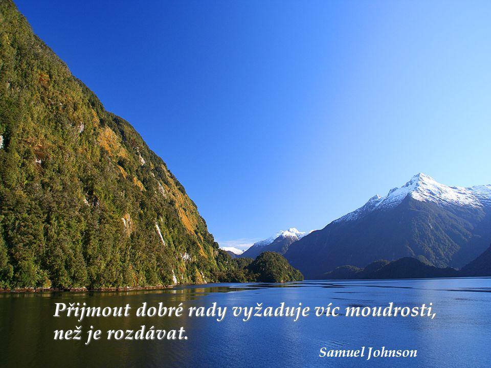 Přijmout dobré rady vyžaduje víc moudrosti, než je rozdávat. Samuel Johnson