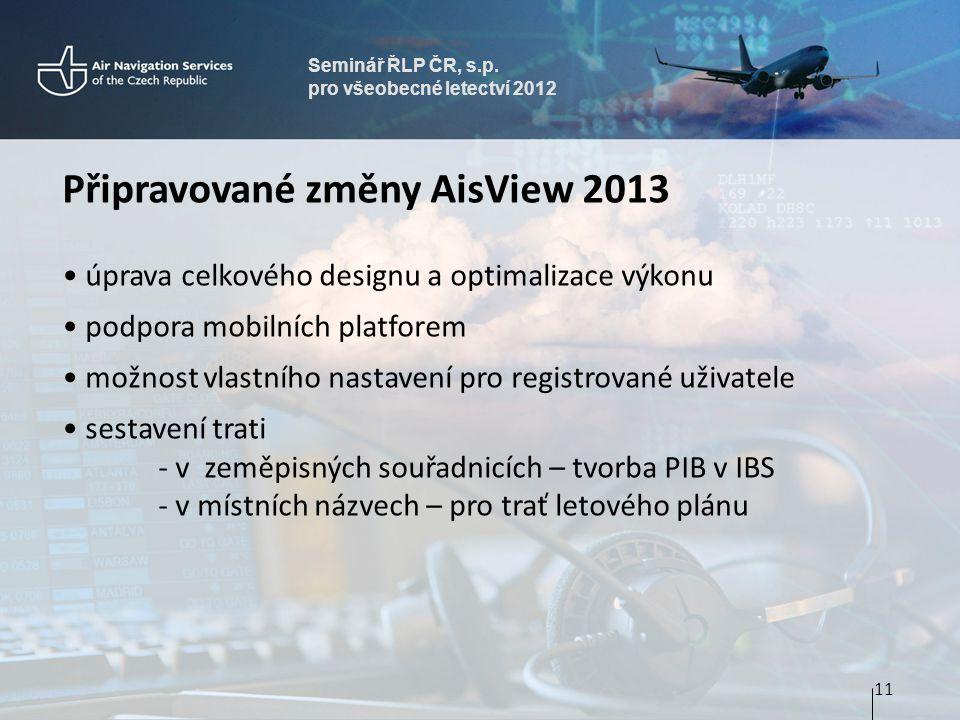 Seminář ŘLP ČR, s.p. pro všeobecné letectví 2012 Připravované změny AisView 2013 • úprava celkového designu a optimalizace výkonu • podpora mobilních