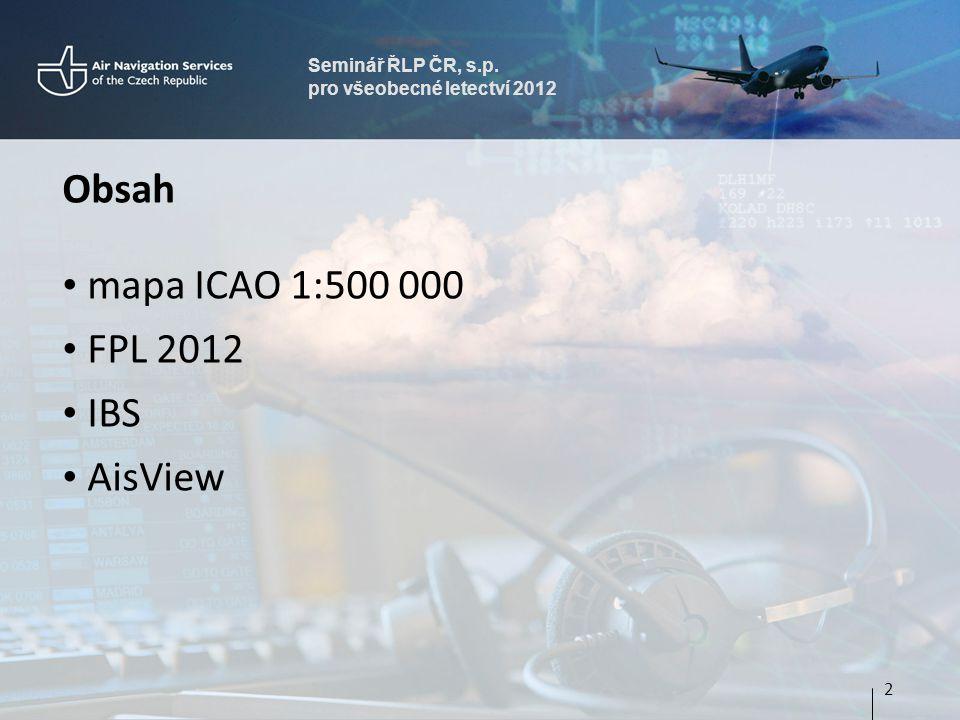 Seminář ŘLP ČR, s.p. pro všeobecné letectví 2012 Obsah • mapa ICAO 1:500 000 • FPL 2012 • IBS • AisView 2