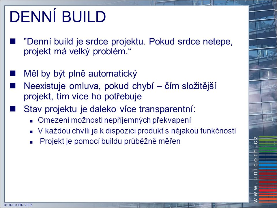 """© UNICORN 2005 DENNÍ BUILD  """"Denní build je srdce projektu. Pokud srdce netepe, projekt má velký problém.""""  Měl by být plně automatický  Neexistuje"""