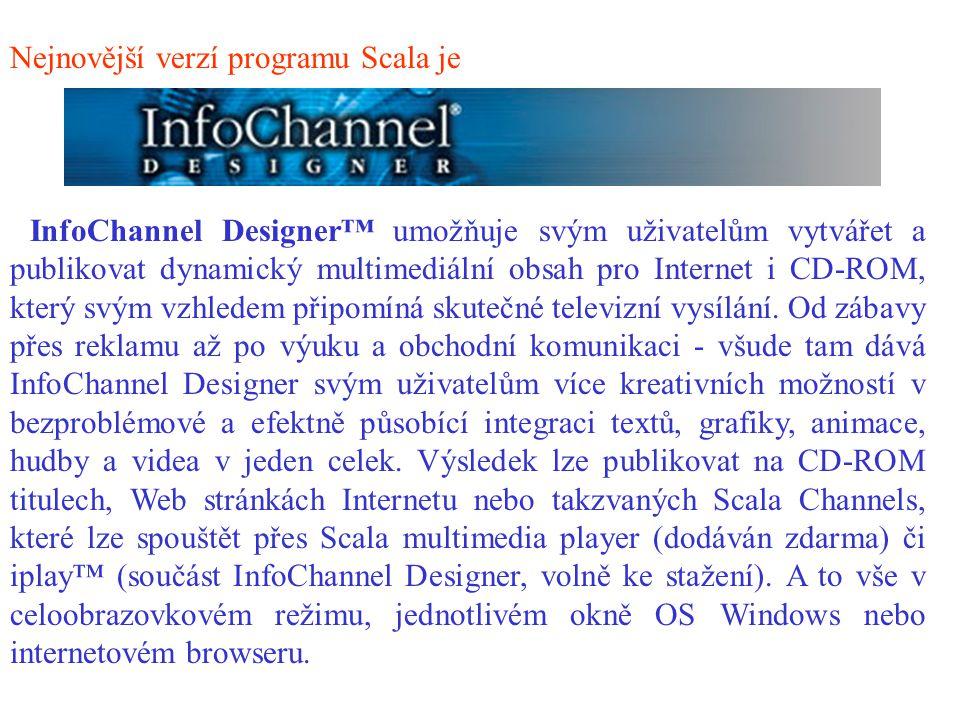 Nejnovější verzí programu Scala je InfoChannel Designer™ umožňuje svým uživatelům vytvářet a publikovat dynamický multimediální obsah pro Internet i CD-ROM, který svým vzhledem připomíná skutečné televizní vysílání.