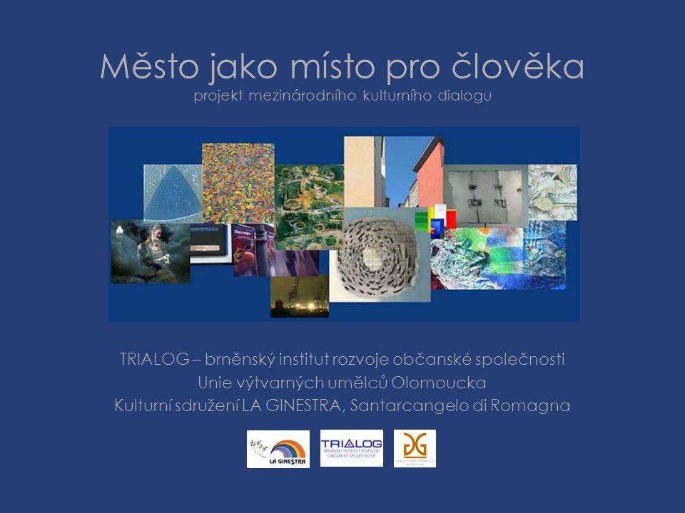 Město jako místo pro člověka projekt mezinárodního kulturního dialogu TRIALOG – brněnský institut rozvoje občanské společnosti Unie výtvarných umělců Olomoucka Kulturní sdružení LA GINESTRA, Santarcangelo di Romagna