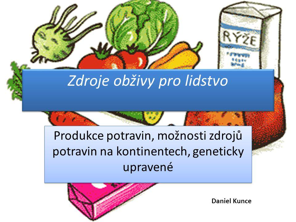 Zdroje obživy pro lidstvo Produkce potravin, možnosti zdrojů potravin na kontinentech, geneticky upravené Daniel Kunce