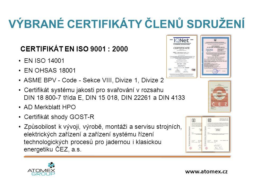VÝBRANÉ CERTIFIKÁTY ČLENŮ SDRUŽENÍ CERTIFIKÁT EN ISO 9001 : 2000 • EN ISO 14001 • EN OHSAS 18001 • ASME BPV - Code - Sekce VIII, Divize 1, Divize 2 • Certifikát systému jakosti pro svařování v rozsahu DIN 18 800-7 třída E, DIN 15 018, DIN 22261 a DIN 4133 • AD Merkblatt HPO • Certifikát shody GOST-R • Způsobilost k vývoji, výrobě, montáži a servisu strojních, elektrických zařízení a zařízení systému řízení technologických procesů pro jadernou i klasickou energetiku ČEZ, a.s.
