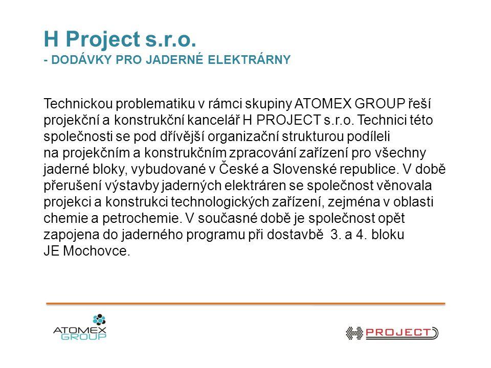 H Project s.r.o. - DODÁVKY PRO JADERNÉ ELEKTRÁRNY Technickou problematiku v rámci skupiny ATOMEX GROUP řeší projekční a konstrukční kancelář H PROJECT