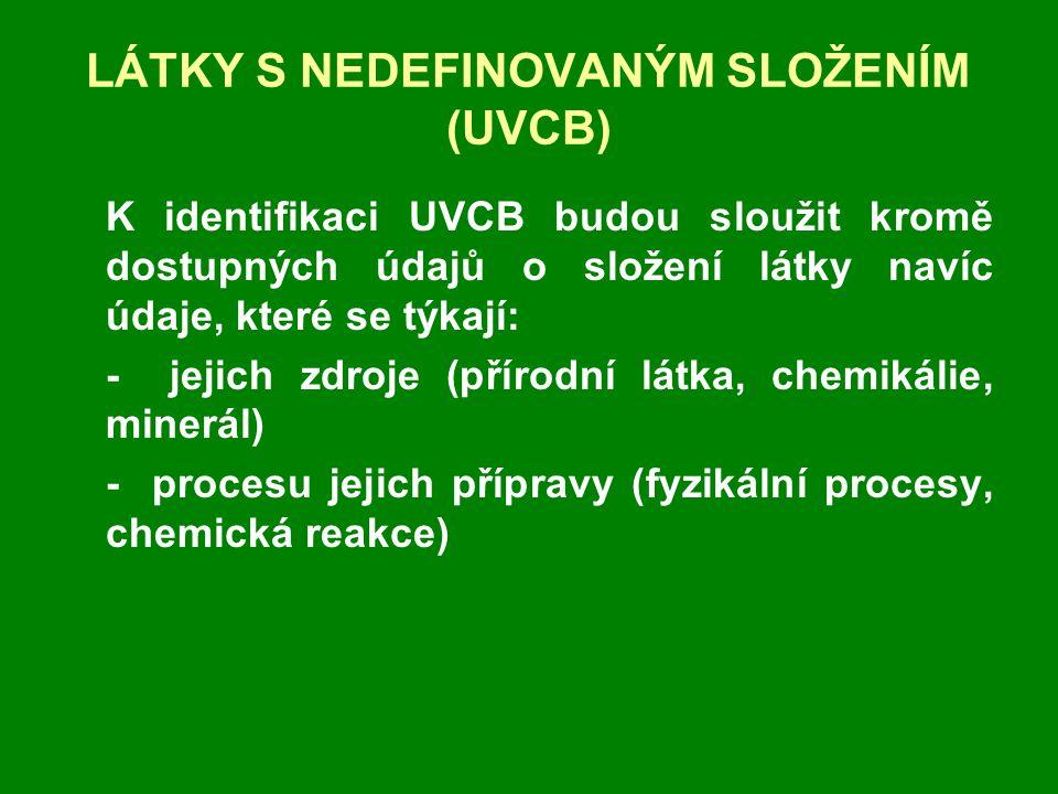LÁTKY S NEDEFINOVANÝM SLOŽENÍM (UVCB) K identifikaci UVCB budou sloužit kromě dostupných údajů o složení látky navíc údaje, které se týkají: - jejich zdroje (přírodní látka, chemikálie, minerál) - procesu jejich přípravy (fyzikální procesy, chemická reakce)