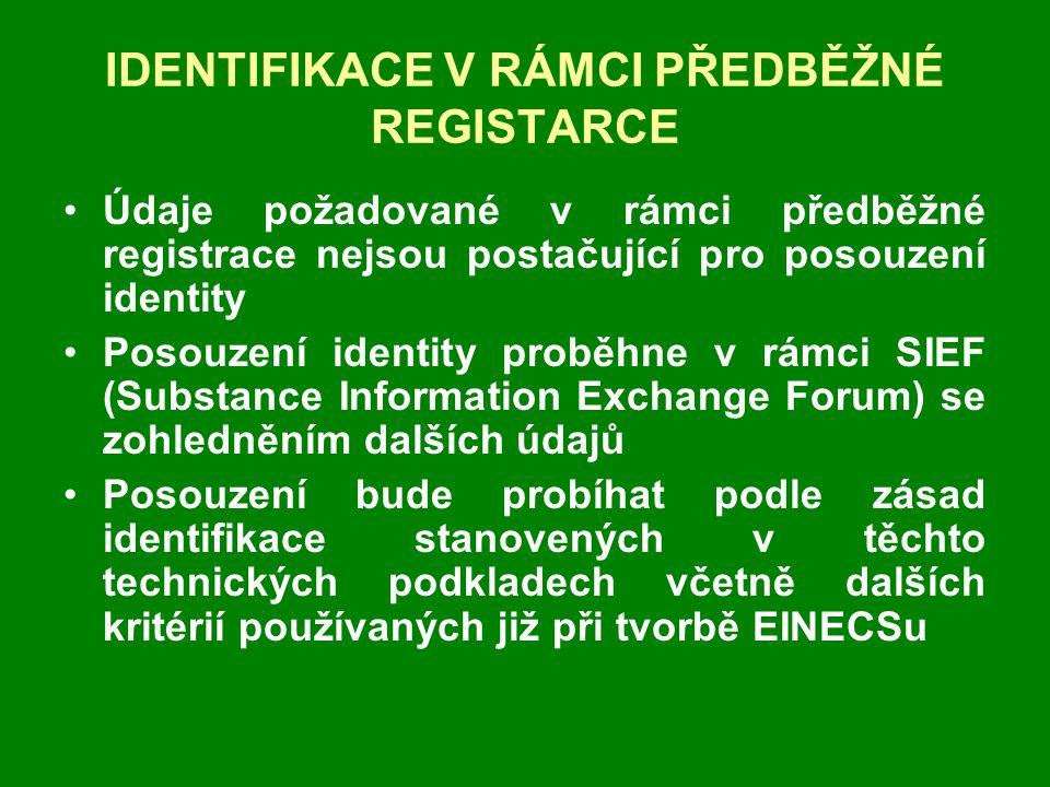 IDENTIFIKACE V RÁMCI PŘEDBĚŽNÉ REGISTARCE •Údaje požadované v rámci předběžné registrace nejsou postačující pro posouzení identity •Posouzení identity proběhne v rámci SIEF (Substance Information Exchange Forum) se zohledněním dalších údajů •Posouzení bude probíhat podle zásad identifikace stanovených v těchto technických podkladech včetně dalších kritérií používaných již při tvorbě EINECSu