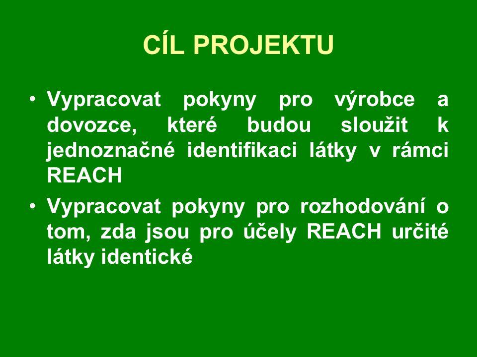 CÍL PROJEKTU •Vypracovat pokyny pro výrobce a dovozce, které budou sloužit k jednoznačné identifikaci látky v rámci REACH •Vypracovat pokyny pro rozhodování o tom, zda jsou pro účely REACH určité látky identické