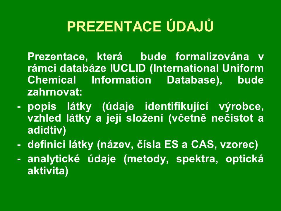 PREZENTACE ÚDAJŮ Prezentace, která bude formalizována v rámci databáze IUCLID (International Uniform Chemical Information Database), bude zahrnovat: -popis látky (údaje identifikující výrobce, vzhled látky a její složení (včetně nečistot a adidtiv) -definici látky (název, čísla ES a CAS, vzorec) - analytické údaje (metody, spektra, optická aktivita)