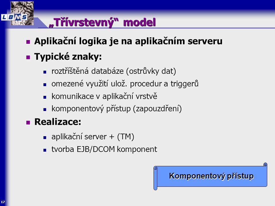 """17 """"Třívrstevný"""" model  Aplikační logika je na aplikačním serveru  Typické znaky:  roztříštěná databáze (ostrůvky dat)  omezené využití ulož. proc"""