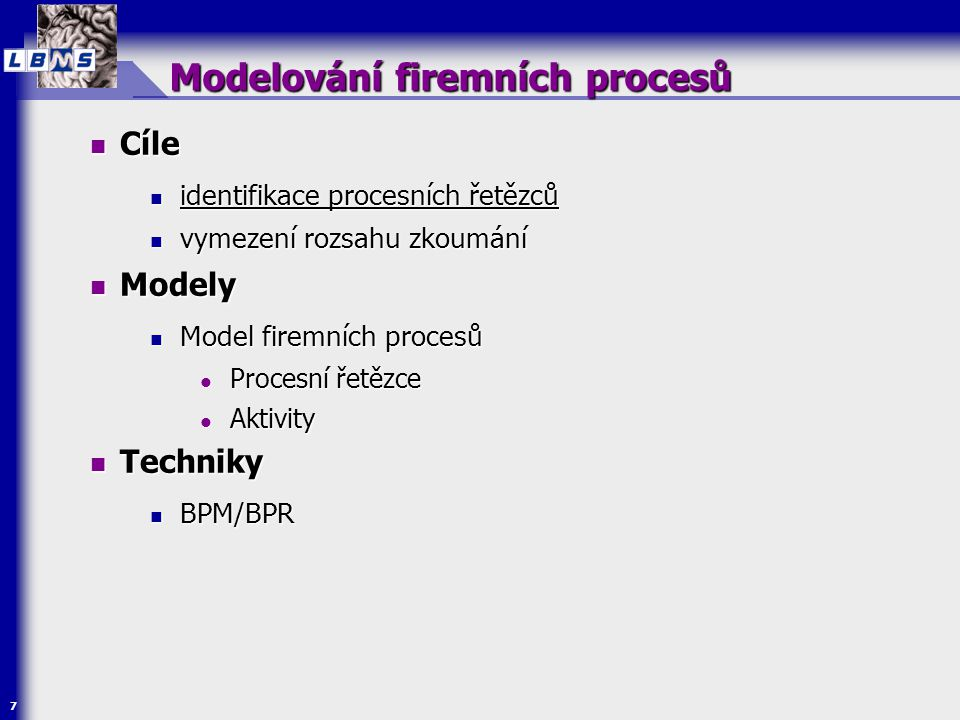 7 Modelování firemních procesů  Cíle  identifikace procesních řetězců  vymezení rozsahu zkoumání  Modely  Model firemních procesů  Procesní řetě