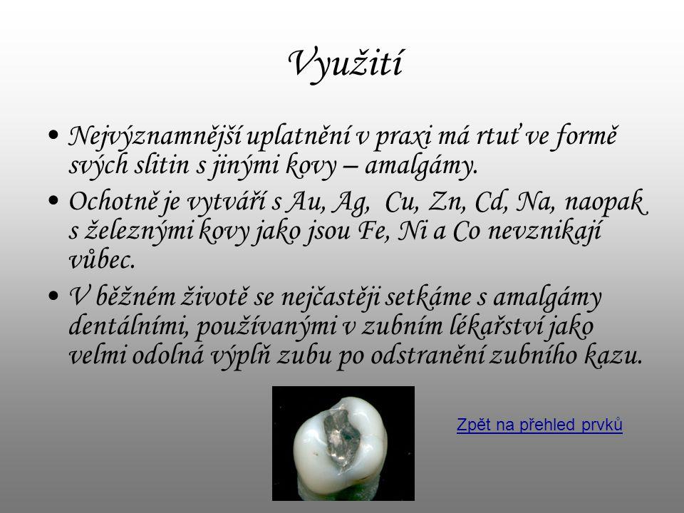 Využití •Nejvýznamnější uplatnění v praxi má rtuť ve formě svých slitin s jinými kovy – amalgámy. •Ochotně je vytváří s Au, Ag, Cu, Zn, Cd, Na, naopak