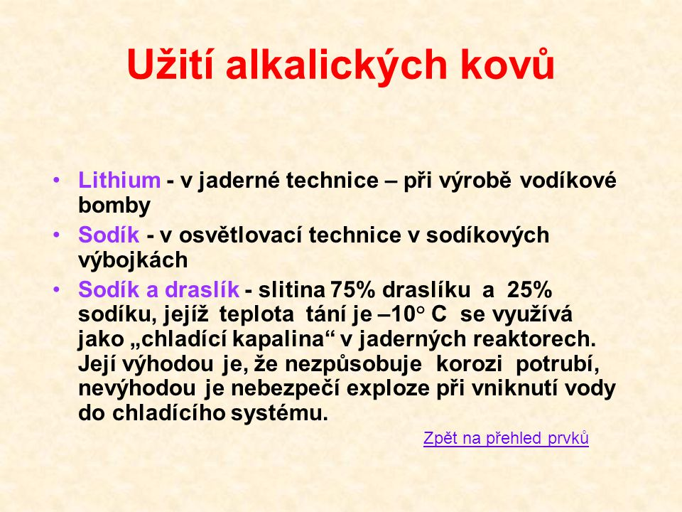 Užití alkalických kovů •Lithium - v jaderné technice – při výrobě vodíkové bomby •Sodík - v osvětlovací technice v sodíkových výbojkách •Sodík a drasl