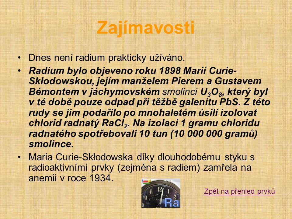 Zajímavosti •Dnes není radium prakticky užíváno. •Radium bylo objeveno roku 1898 Marií Curie- Skłodowskou, jejím manželem Pierem a Gustavem Bémontem v