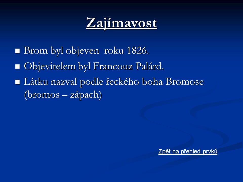 Zajímavost  Brom byl objeven roku 1826.  Objevitelem byl Francouz Palárd.  Látku nazval podle řeckého boha Bromose (bromos – zápach) Zpět na přehle