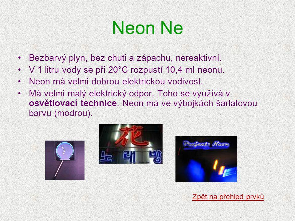 Neon Ne •Bezbarvý plyn, bez chuti a zápachu, nereaktivní. •V 1 litru vody se při 20°C rozpustí 10,4 ml neonu. •Neon má velmi dobrou elektrickou vodivo