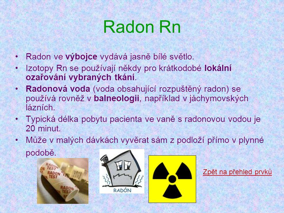 Radon Rn •Radon ve výbojce vydává jasně bílé světlo. •Izotopy Rn se používají někdy pro krátkodobé lokální ozařování vybraných tkání. •Radonová voda (