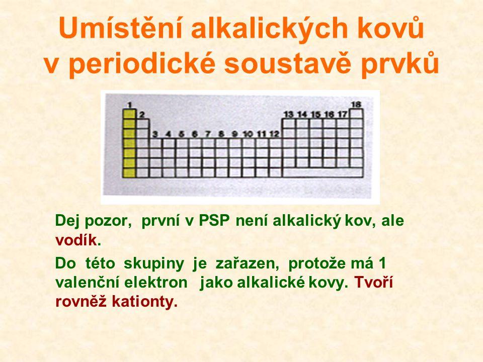 Umístění alkalických kovů v periodické soustavě prvků Dej pozor, první v PSP není alkalický kov, ale vodík. Do této skupiny je zařazen, protože má 1 v