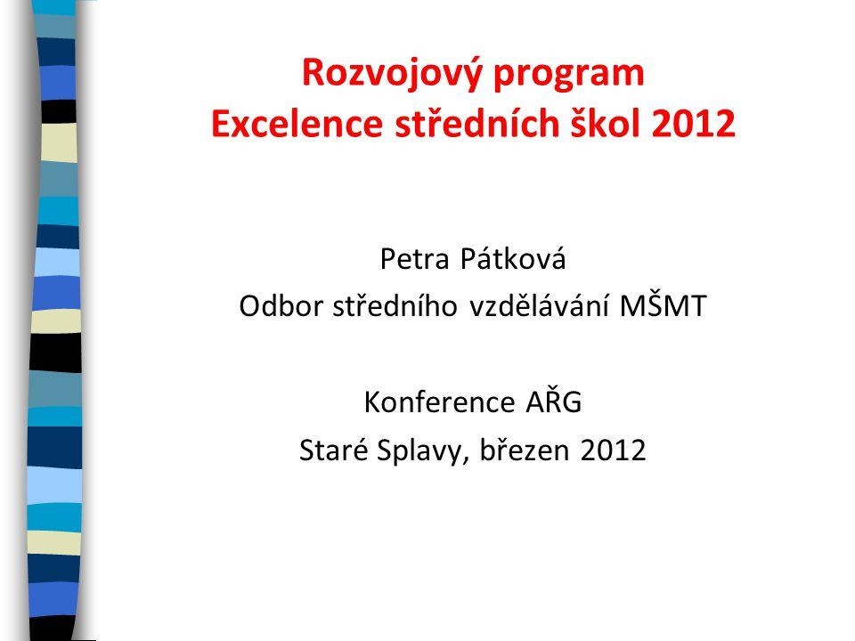 Rozvojový program Excelence středních škol 2012 Petra Pátková Odbor středního vzdělávání MŠMT Konference AŘG Staré Splavy, březen 2012
