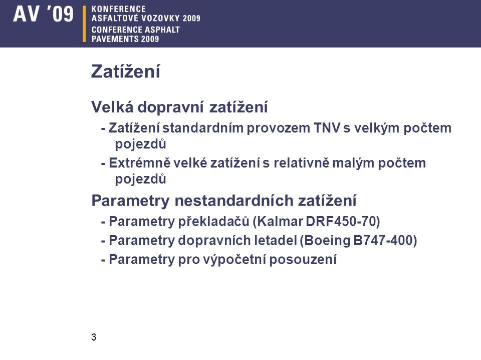 3 Zatížení Velká dopravní zatížení - Zatížení standardním provozem TNV s velkým počtem pojezdů - Extrémně velké zatížení s relativně malým počtem pojezdů Parametry nestandardních zatížení - Parametry překladačů (Kalmar DRF450-70) - Parametry dopravních letadel (Boeing B747-400) - Parametry pro výpočetní posouzení