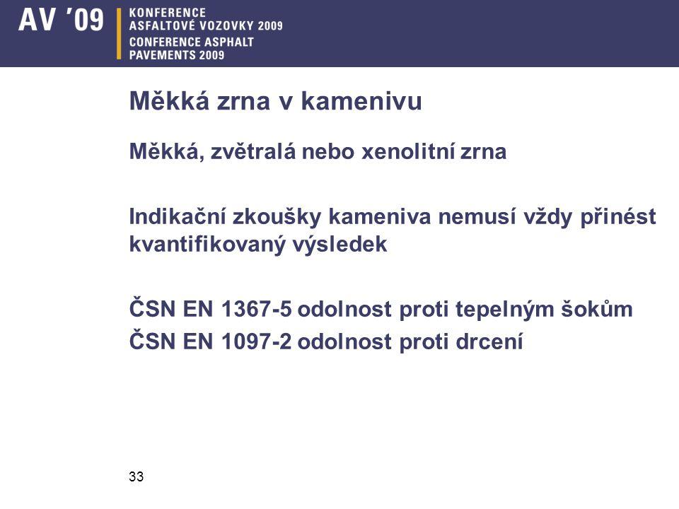 33 Měkká zrna v kamenivu Měkká, zvětralá nebo xenolitní zrna Indikační zkoušky kameniva nemusí vždy přinést kvantifikovaný výsledek ČSN EN 1367-5 odolnost proti tepelným šokům ČSN EN 1097-2 odolnost proti drcení
