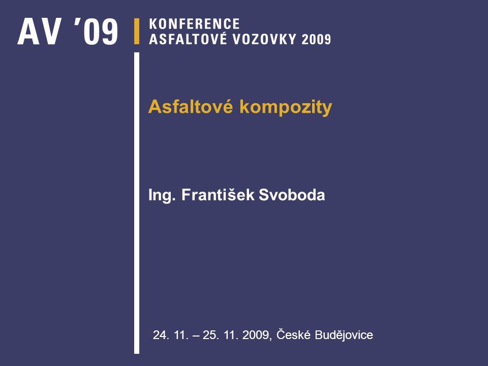 Asfaltové kompozity Ing. František Svoboda 24. 11. – 25. 11. 2009, České Budějovice