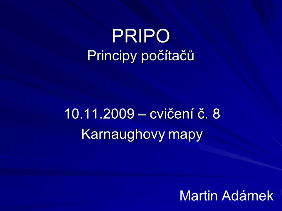 PRIPO Principy počítačů 10.11.2009 – cvičení č. 8 Karnaughovy mapy Martin Adámek