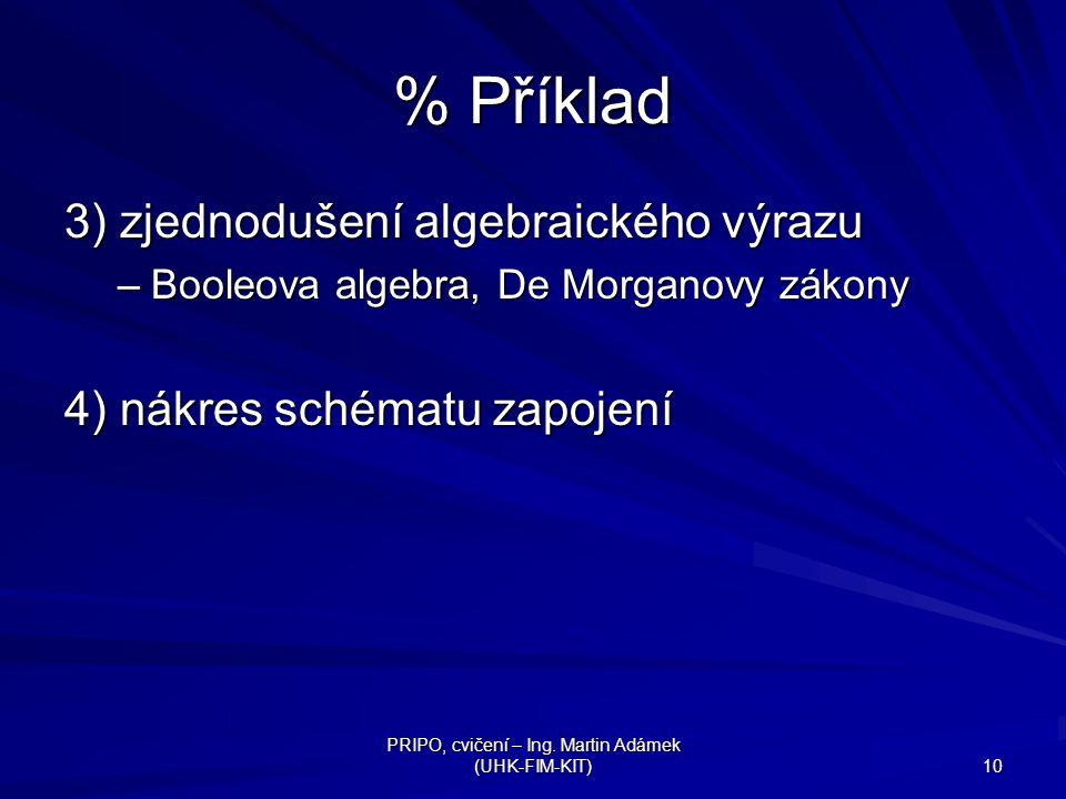 PRIPO, cvičení – Ing. Martin Adámek (UHK-FIM-KIT) 10 % Příklad 3) zjednodušení algebraického výrazu –Booleova algebra, De Morganovy zákony 4) nákres s