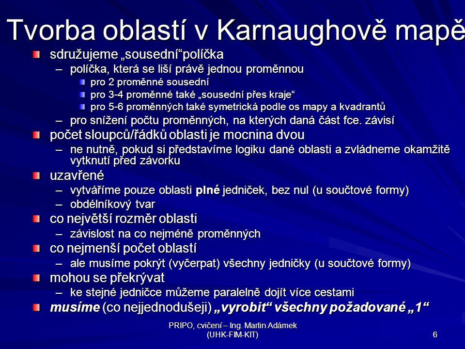 """PRIPO, cvičení – Ing. Martin Adámek (UHK-FIM-KIT) 6 Tvorba oblastí v Karnaughově mapě sdružujeme """"sousední""""políčka –políčka, která se liší právě jedno"""