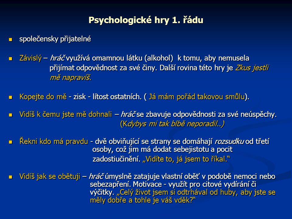 Psychologické hry 1. řádu  společensky přijatelné  Závislý – hráč využívá omamnou látku (alkohol) k tomu, aby nemusela přijímat odpovědnost za své č
