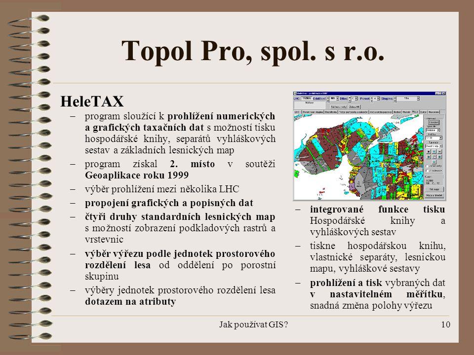 Jak používat GIS?10 Topol Pro, spol. s r.o. HeleTAX – program sloužící k prohlížení numerických a grafických taxačních dat s možností tisku hospodářsk