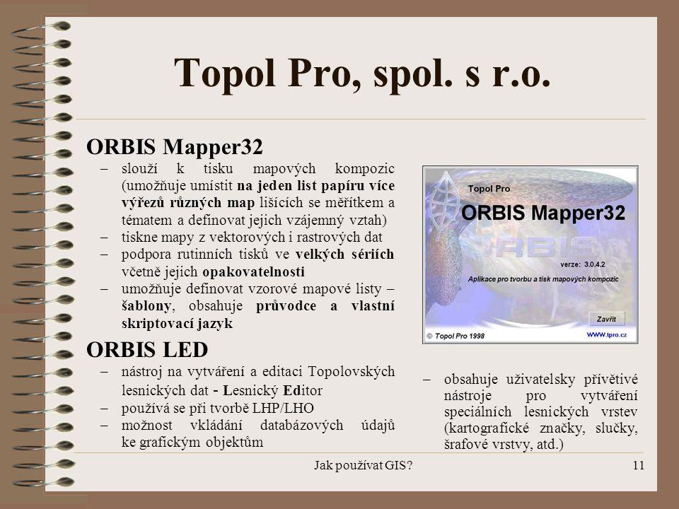 Jak používat GIS?11 Topol Pro, spol. s r.o. ORBIS Mapper32 –slouží k tisku mapových kompozic (umožňuje umístit na jeden list papíru více výřezů různýc