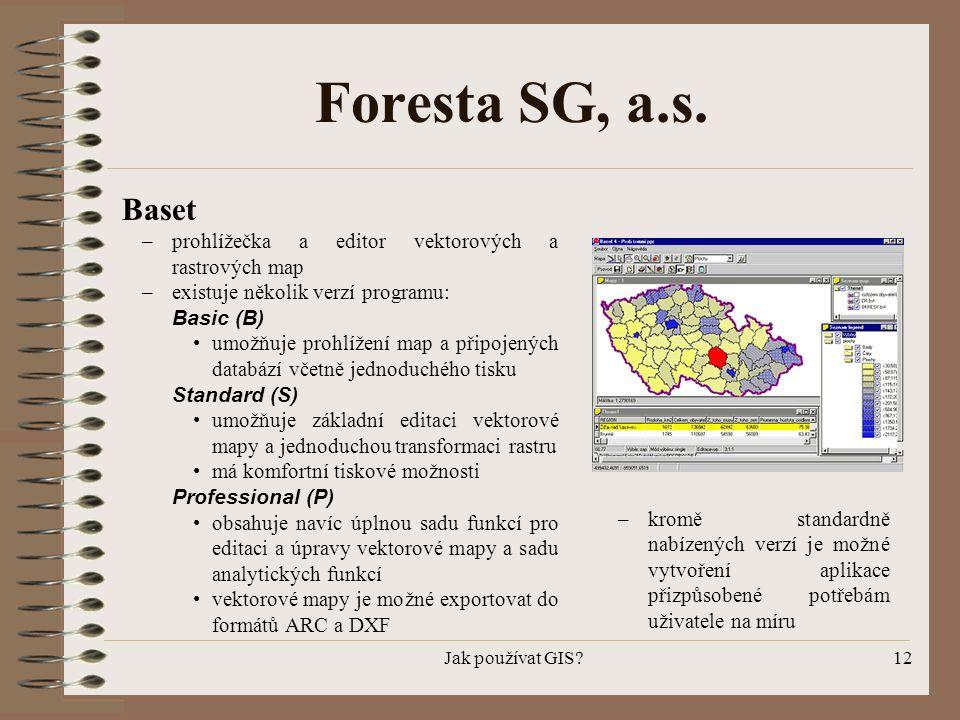 Jak používat GIS?12 Foresta SG, a.s. Baset –prohlížečka a editor vektorových a rastrových map –existuje několik verzí programu: Basic (B) •umožňuje pr