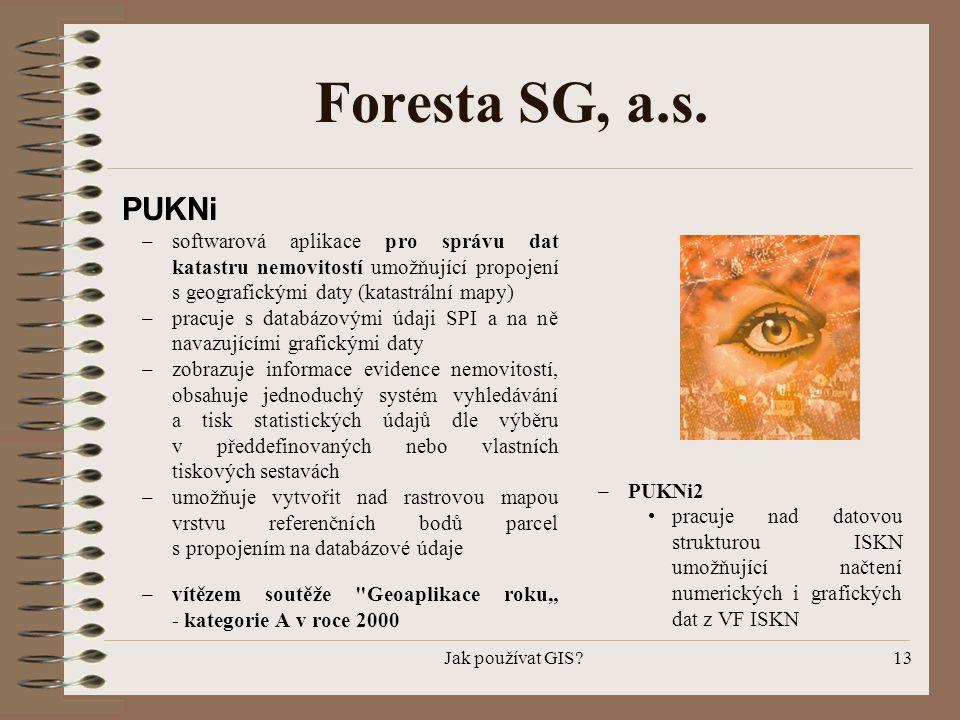 Jak používat GIS?13 Foresta SG, a.s. PUKNi –softwarová aplikace pro správu dat katastru nemovitostí umožňující propojení s geografickými daty (katastr