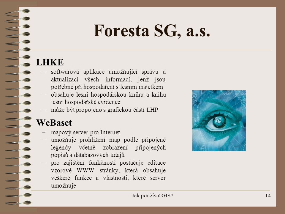 Jak používat GIS?14 Foresta SG, a.s. LHKE –softwarová aplikace umožňující správu a aktualizaci všech informací, jenž jsou potřebné pří hospodaření s l