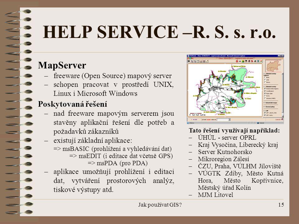 Jak používat GIS?15 HELP SERVICE –R. S. s. r.o. MapServer –freeware (Open Source) mapový server –schopen pracovat v prostředí UNIX, Linux i Microsoft